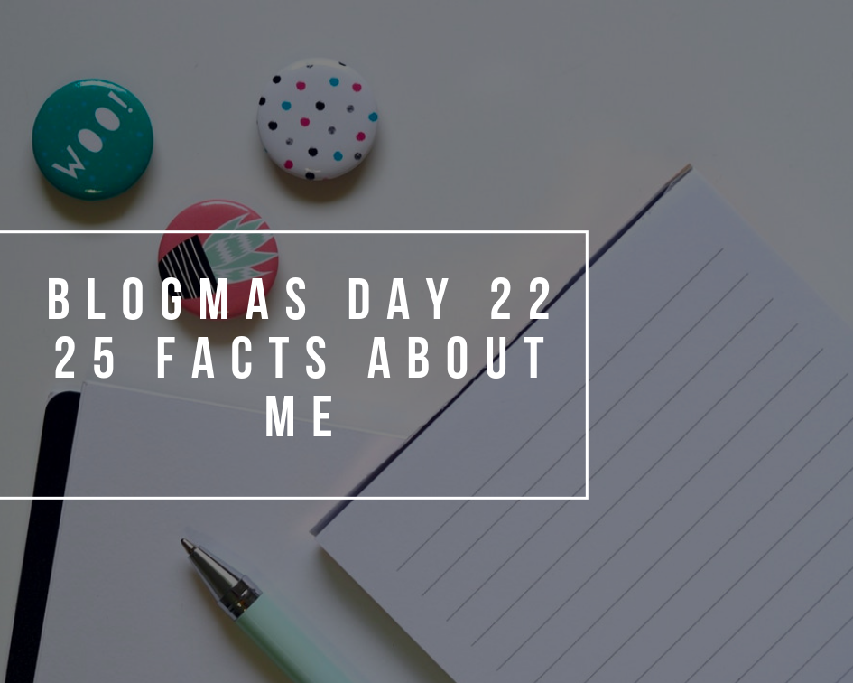 25 Facts About Me | Blogmas Day 22