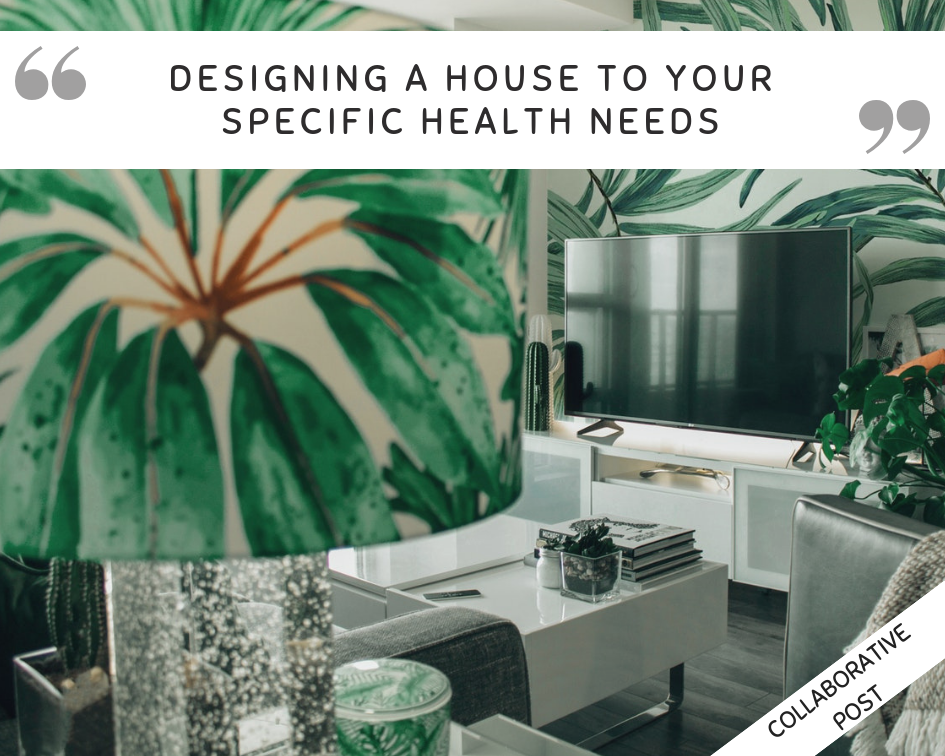 Designing A House To Fit Your Specific Health Needs